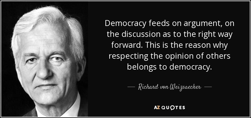 Democracy feeds on argument, on the discussion as to the right way forward. This is the reason why respecting the opinion of others belongs to democracy. - Richard von Weizsaecker
