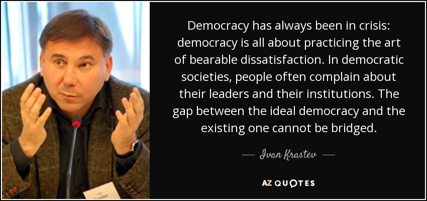 Democracy has always been in crisis: democracy is all about practicing the art of bearable dissatisfaction. In democratic societies, people often complain about their leaders and their institutions. The gap between the ideal democracy and the existing one cannot be bridged. - Ivan Krastev