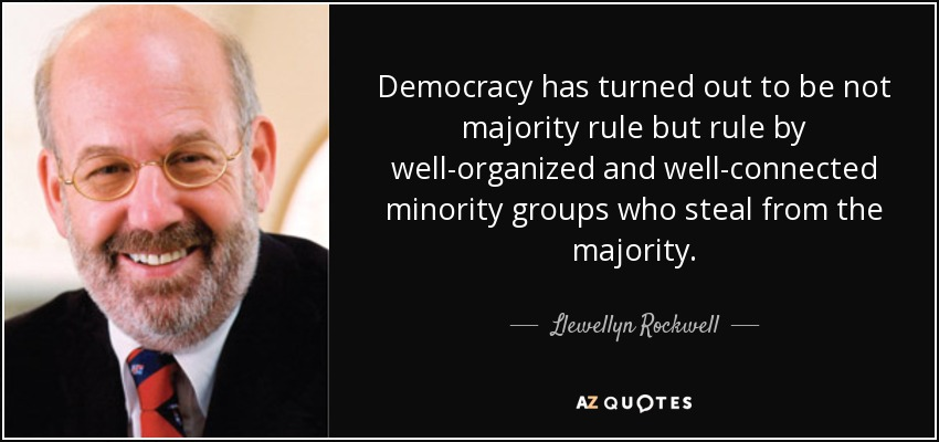 Democracy has turned out to be not majority rule but rule by well-organized and well-connected minority groups who steal from the majority. - Llewellyn Rockwell