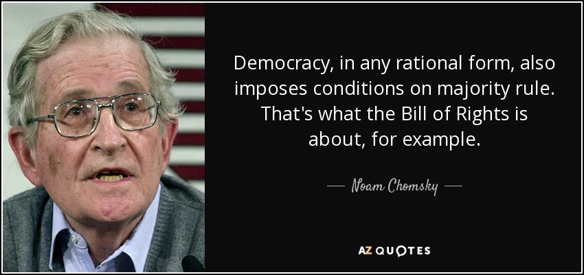 Democracy, in any rational form, also imposes conditions on majority rule. That's what the Bill of Rights is about, for example. - Noam Chomsky