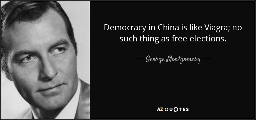 Democracy in China is like Viagra; no such thing as free elections. - George Montgomery