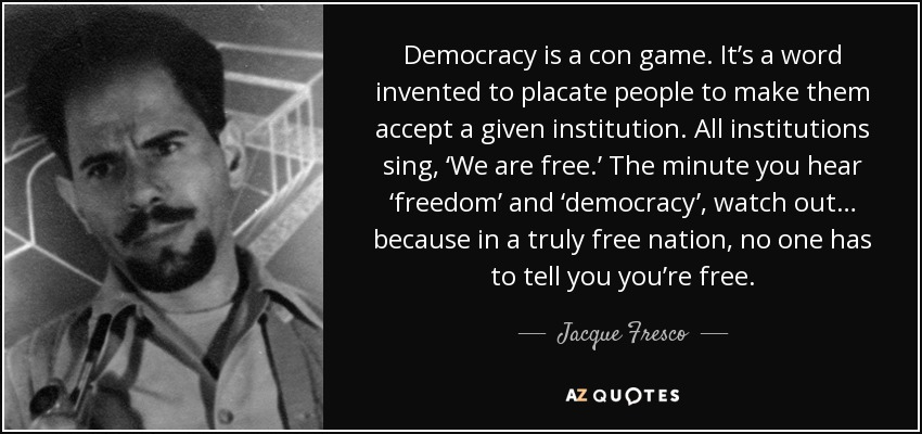 Democracy is a con game. It's a word invented to placate people to make them accept a given institution. All institutions sing, 'We are free.' The minute you hear 'freedom' and 'democracy', watch out… because in a truly free nation, no one has to tell you you're free. - Jacque Fresco