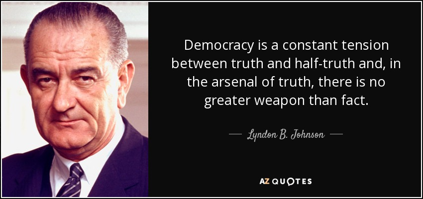 Democracy is a constant tension between truth and half-truth and, in the arsenal of truth, there is no greater weapon than fact. - Lyndon B. Johnson