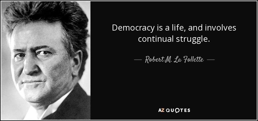 Democracy is a life, and involves continual struggle. - Robert M. La Follette, Sr.