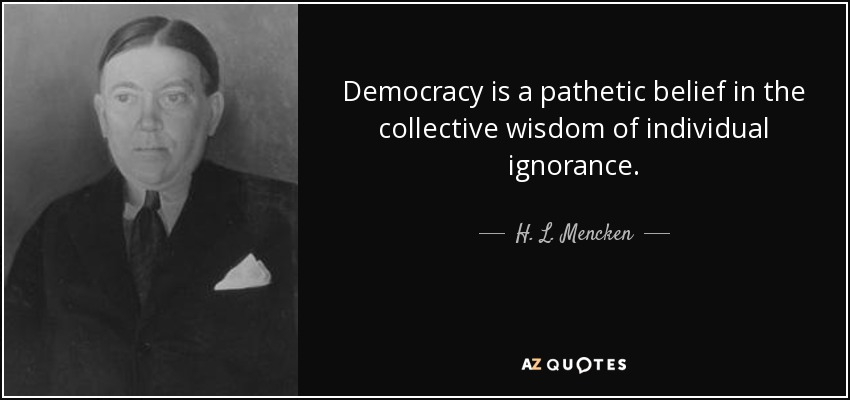 Democracy is a pathetic belief in the collective wisdom of individual ignorance. - H. L. Mencken