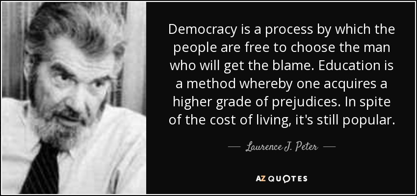 Democracy is a process by which the people are free to choose the man who will get the blame. Education is a method whereby one acquires a higher grade of prejudices. In spite of the cost of living, it's still popular. - Laurence J. Peter
