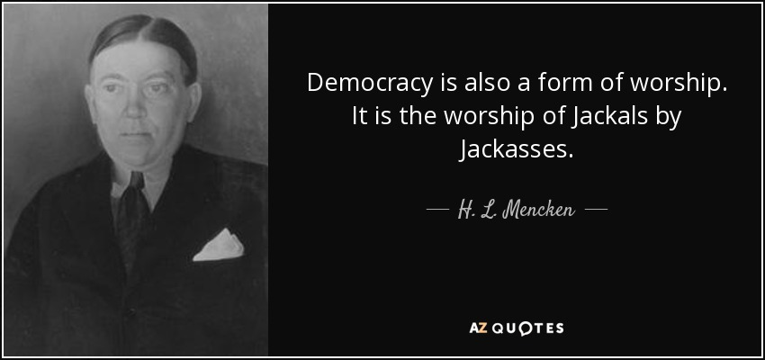 Democracy is also a form of worship. It is the worship of Jackals by Jackasses. - H. L. Mencken