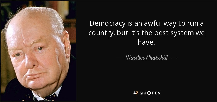 Democracy is an awful way to run a country, but it's the best system we have. - Winston Churchill