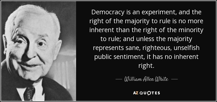 Democracy is an experiment, and the right of the majority to rule is no more inherent than the right of the minority to rule; and unless the majority represents sane, righteous, unselfish public sentiment, it has no inherent right. - William Allen White