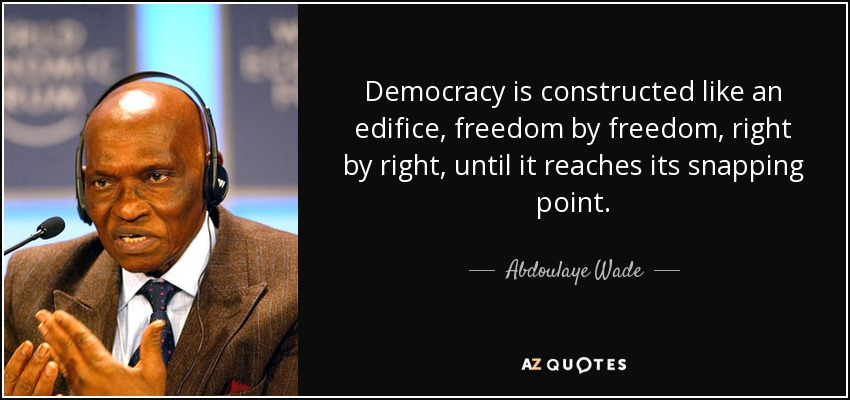 Democracy is constructed like an edifice, freedom by freedom, right by right, until it reaches its snapping point. - Abdoulaye Wade