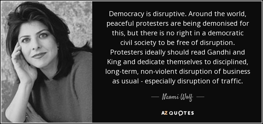 Democracy is disruptive. Around the world, peaceful protesters are being demonised for this, but there is no right in a democratic civil society to be free of disruption. Protesters ideally should read Gandhi and King and dedicate themselves to disciplined, long-term, non-violent disruption of business as usual - especially disruption of traffic. - Naomi Wolf