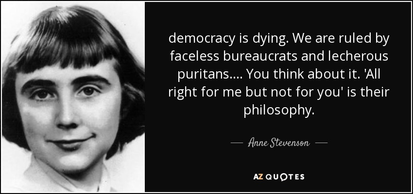 democracy is dying. We are ruled by faceless bureaucrats and lecherous puritans. ... You think about it. 'All right for me but not for you' is their philosophy. - Anne Stevenson