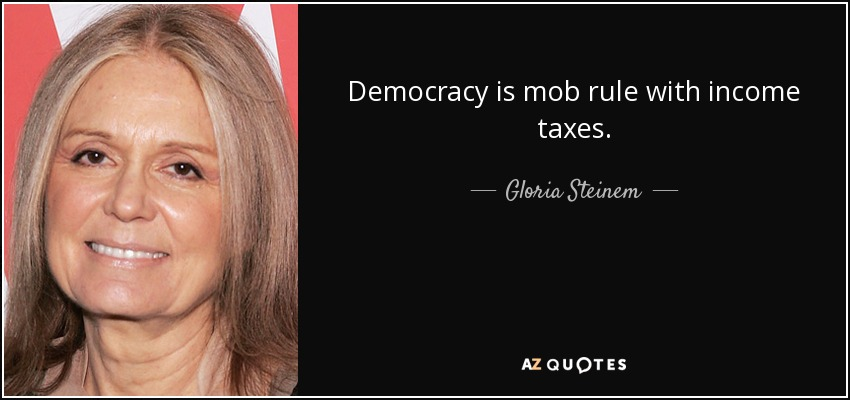 Democracy is mob rule with income taxes. - Gloria Steinem
