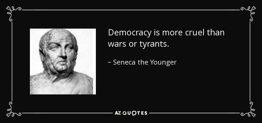 Democracy is more cruel than wars or tyrants. - Seneca the Younger