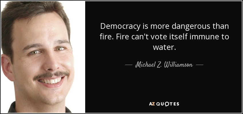 Democracy is more dangerous than fire. Fire can't vote itself immune to water. - Michael Z. Williamson