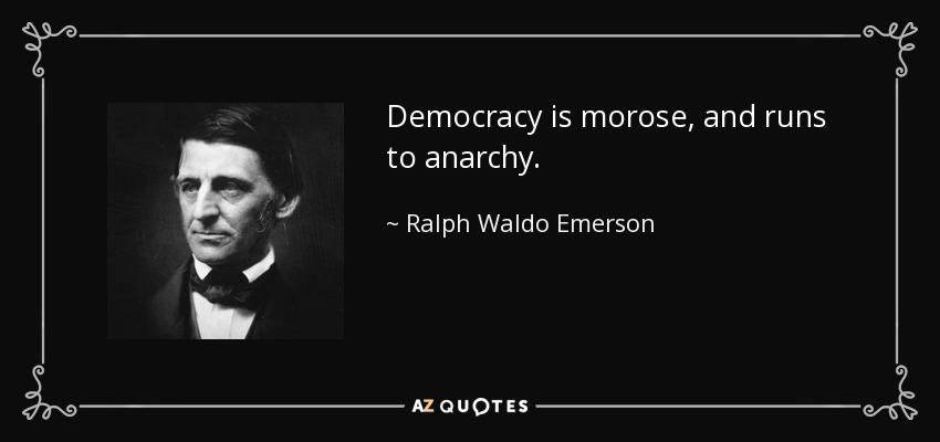 Democracy is morose, and runs to anarchy. - Ralph Waldo Emerson