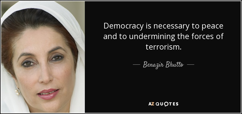 Democracy is necessary to peace and to undermining the forces of terrorism. - Benazir Bhutto