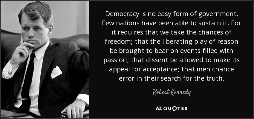 Democracy is no easy form of government. Few nations have been able to sustain it. For it requires that we take the chances of freedom; that the liberating play of reason be brought to bear on events filled with passion; that dissent be allowed to make its appeal for acceptance; that men chance error in their search for the truth. - Robert Kennedy