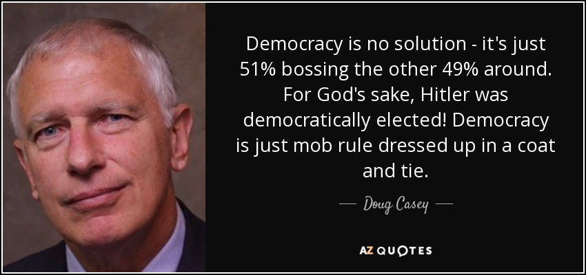 Democracy is no solution - it's just 51% bossing the other 49% around. For God's sake, Hitler was democratically elected! Democracy is just mob rule dressed up in a coat and tie. - Doug Casey