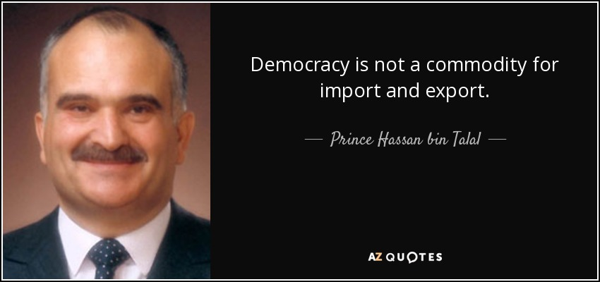 Democracy is not a commodity for import and export. - Prince Hassan bin Talal