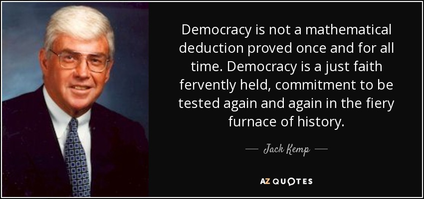 Democracy is not a mathematical deduction proved once and for all time. Democracy is a just faith fervently held, commitment to be tested again and again in the fiery furnace of history. - Jack Kemp