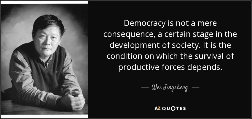 Democracy is not a mere consequence, a certain stage in the development of society. It is the condition on which the survival of productive forces depends. - Wei Jingsheng