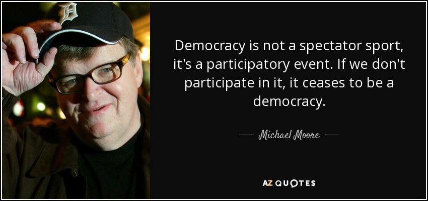 Democracy is not a spectator sport, it's a participatory event. If we don't participate in it, it ceases to be a democracy. - Michael Moore
