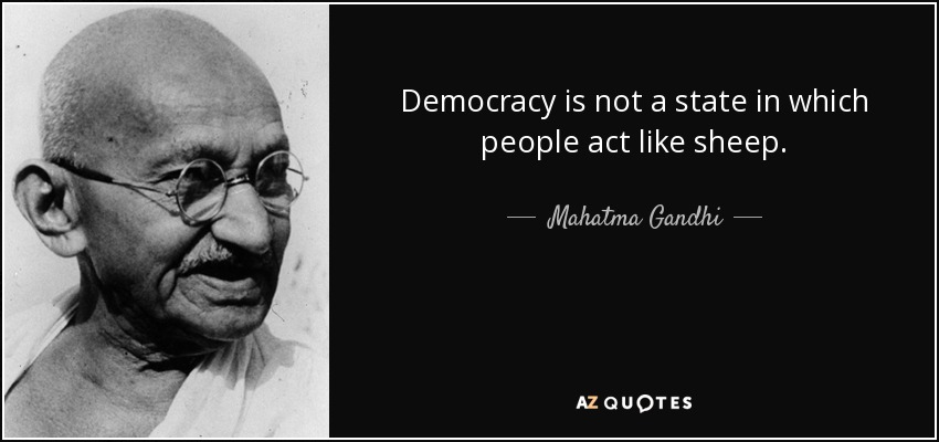 Democracy is not a state in which people act like sheep. - Mahatma Gandhi