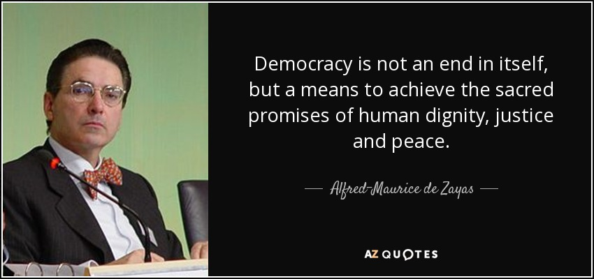 Democracy is not an end in itself, but a means to achieve the sacred promises of human dignity, justice and peace. - Alfred-Maurice de Zayas