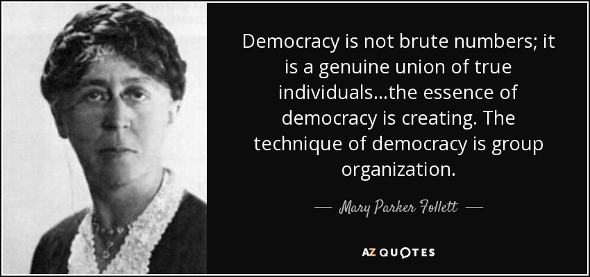 Democracy is not brute numbers; it is a genuine union of true individuals...the essence of democracy is creating. The technique of democracy is group organization. - Mary Parker Follett