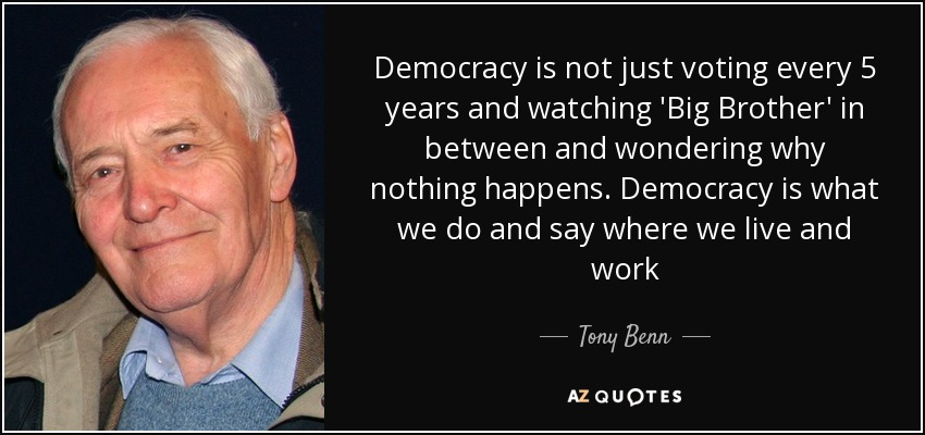 Democracy is not just voting every 5 years and watching 'Big Brother' in between and wondering why nothing happens. Democracy is what we do and say where we live and work - Tony Benn