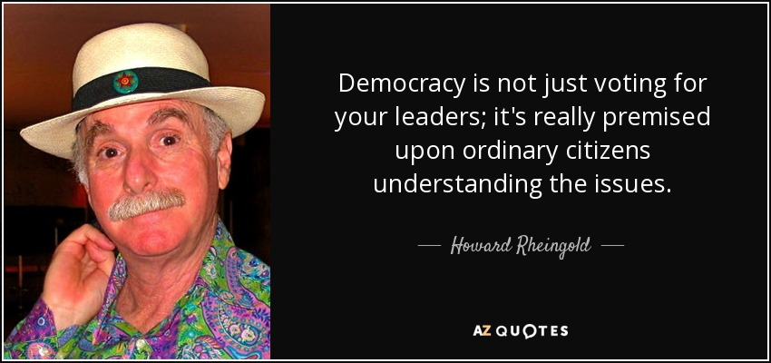Democracy is not just voting for your leaders; it's really premised upon ordinary citizens understanding the issues. - Howard Rheingold