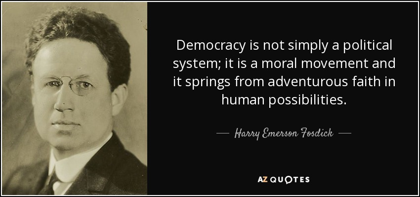 Democracy is not simply a political system; it is a moral movement and it springs from adventurous faith in human possibilities. - Harry Emerson Fosdick