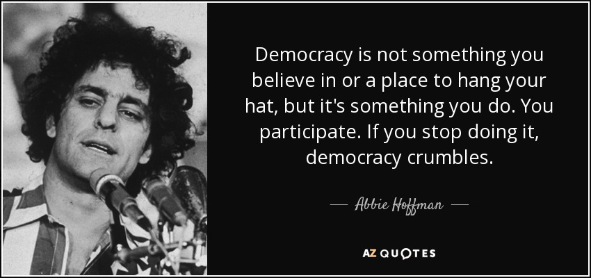 Democracy is not something you believe in or a place to hang your hat, but it's something you do. You participate. If you stop doing it, democracy crumbles. - Abbie Hoffman
