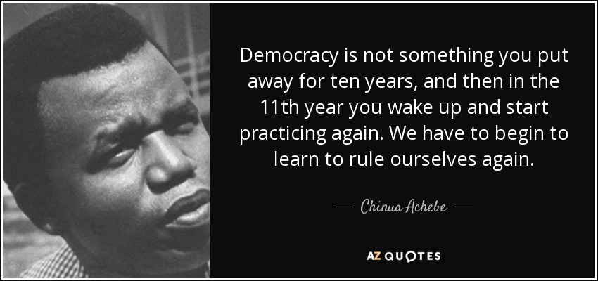 Democracy is not something you put away for ten years, and then in the 11th year you wake up and start practicing again. We have to begin to learn to rule ourselves again. - Chinua Achebe