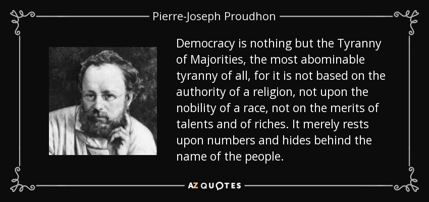 Democracy is nothing but the Tyranny of Majorities, the most abominable tyranny of all, for it is not based on the authority of a religion, not upon the nobility of a race, not on the merits of talents and of riches. It merely rests upon numbers and hides behind the name of the people. - Pierre-Joseph Proudhon