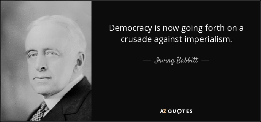 Democracy is now going forth on a crusade against imperialism. - Irving Babbitt