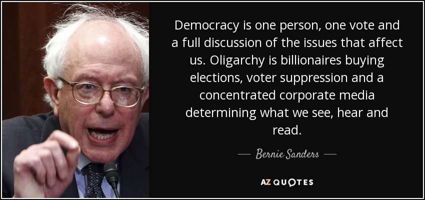 Democracy is one person, one vote and a full discussion of the issues that affect us. Oligarchy is billionaires buying elections, voter suppression and a concentrated corporate media determining what we see, hear and read. - Bernie Sanders