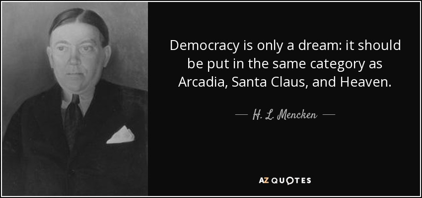 Democracy is only a dream: it should be put in the same category as Arcadia, Santa Claus, and Heaven. - H. L. Mencken