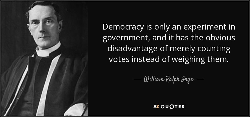 Democracy is only an experiment in government, and it has the obvious disadvantage of merely counting votes instead of weighing them. - William Ralph Inge