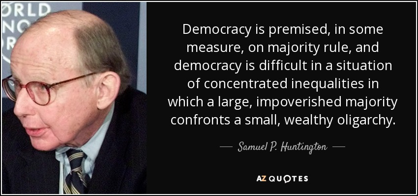 Democracy is premised, in some measure, on majority rule, and democracy is difficult in a situation of concentrated inequalities in which a large, impoverished majority confronts a small, wealthy oligarchy. - Samuel P. Huntington