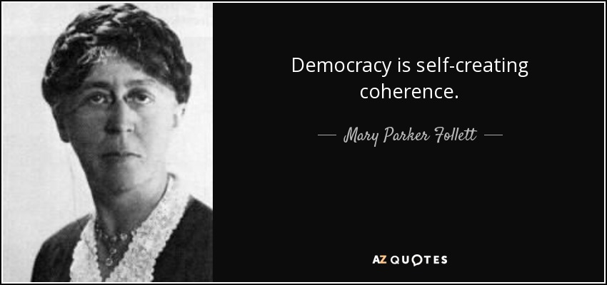 Democracy is self-creating coherence. - Mary Parker Follett