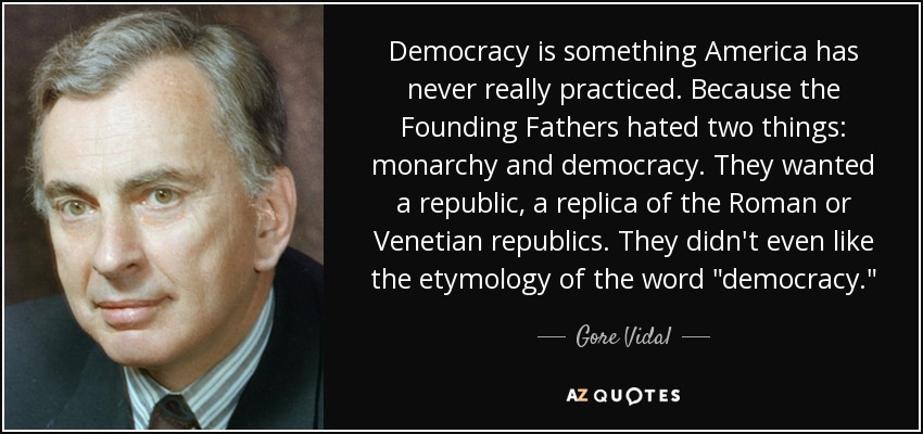 Democracy is something America has never really practiced. Because the Founding Fathers hated two things: monarchy and democracy. They wanted a republic, a replica of the Roman or Venetian republics. They didn't even like the etymology of the word