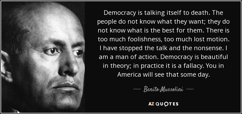 Democracy is talking itself to death. The people do not know what they want; they do not know what is the best for them. There is too much foolishness, too much lost motion. I have stopped the talk and the nonsense. I am a man of action. Democracy is beautiful in theory; in practice it is a fallacy. You in America will see that some day. - Benito Mussolini