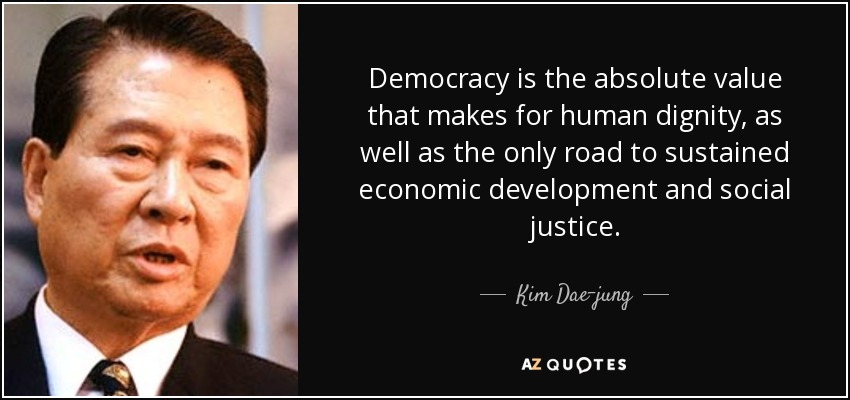 Democracy is the absolute value that makes for human dignity, as well as the only road to sustained economic development and social justice. - Kim Dae-jung