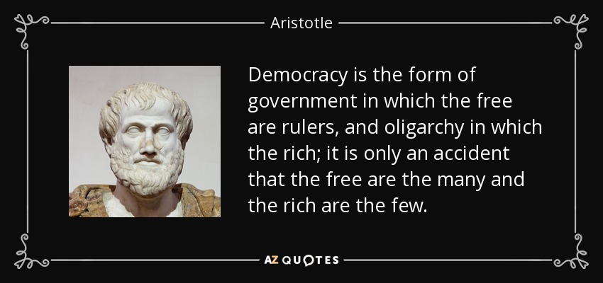 Democracy is the form of government in which the free are rulers, and oligarchy in which the rich; it is only an accident that the free are the many and the rich are the few. - Aristotle