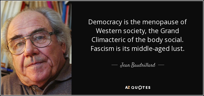 Democracy is the menopause of Western society, the Grand Climacteric of the body social. Fascism is its middle-aged lust. - Jean Baudrillard