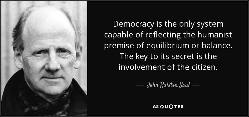 Democracy is the only system capable of reflecting the humanist premise of equilibrium or balance. The key to its secret is the involvement of the citizen. - John Ralston Saul