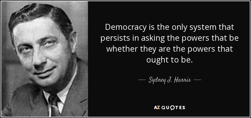 Democracy is the only system that persists in asking the powers that be whether they are the powers that ought to be. - Sydney J. Harris
