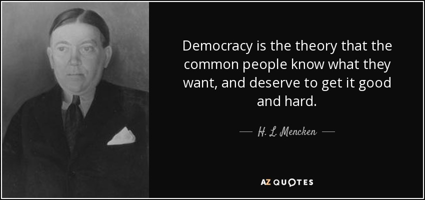 Democracy is the theory that the common people know what they want, and deserve to get it good and hard. - H. L. Mencken